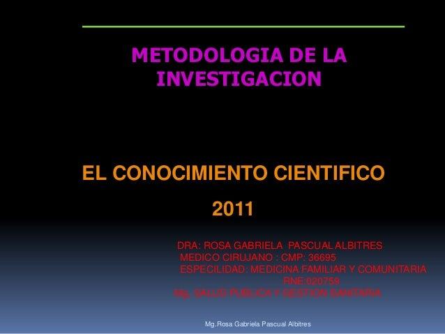 METODOLOGIA DE LA INVESTIGACION  EL CONOCIMIENTO CIENTIFICO 2011 DRA: ROSA GABRIELA PASCUAL ALBITRES MEDICO CIRUJANO : CMP...