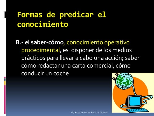Formas de predicar el conocimiento B.- el saber-cómo, conocimiento operativo procedimental, es disponer de los medios prác...