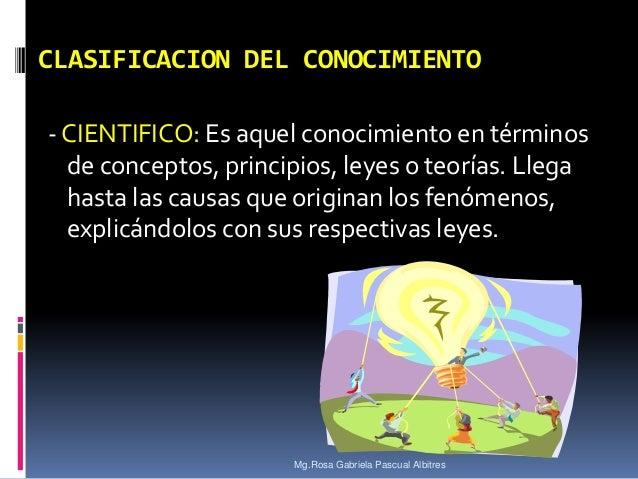 CLASIFICACION DEL CONOCIMIENTO - CIENTIFICO: Es aquel conocimiento en términos de conceptos, principios, leyes o teorías. ...