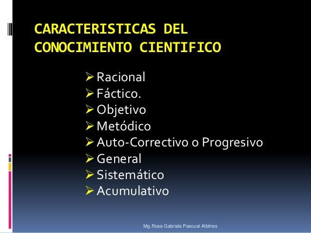 CARACTERISTICAS DEL CONOCIMIENTO CIENTIFICO  Racional  Fáctico.  Objetivo  Metódico  Auto-Correctivo o Progresivo  G...