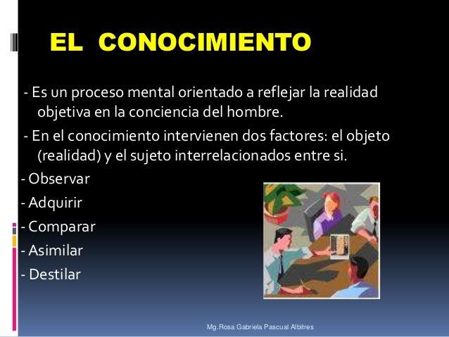 EL CONOCIMIENTO - Es un proceso mental orientado a reflejar la realidad objetiva en la conciencia del hombre. - En el cono...