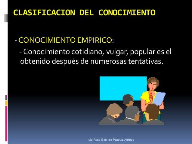 CLASIFICACION DEL CONOCIMIENTO - CONOCIMIENTO EMPIRICO: - Conocimiento cotidiano, vulgar, popular es el obtenido después d...