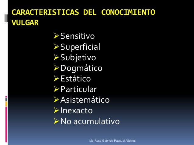 CARACTERISTICAS DEL CONOCIMIENTO VULGAR   Sensitivo  Superficial  Subjetivo  Dogmático  Estático  Particular  Asist...