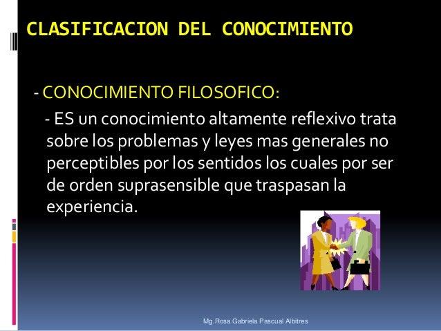 CLASIFICACION DEL CONOCIMIENTO - CONOCIMIENTO FILOSOFICO: - ES un conocimiento altamente reflexivo trata sobre los problem...