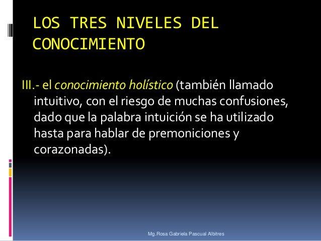 LOS TRES NIVELES DEL CONOCIMIENTO III.- el conocimiento holístico (también llamado intuitivo, con el riesgo de muchas conf...