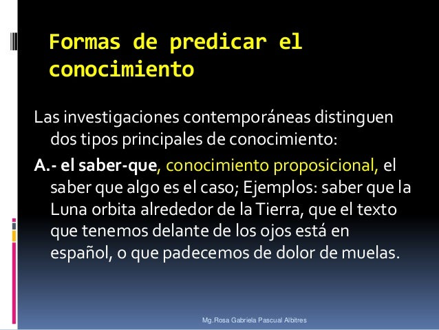 Formas de predicar el conocimiento Las investigaciones contemporáneas distinguen dos tipos principales de conocimiento: A....