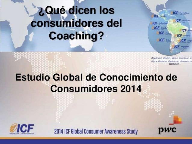 Estudio Global de Conocimiento de Consumidores 2014 ¿Qué dicen los consumidores del Coaching?