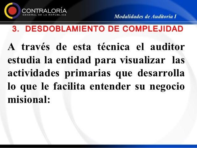 Modalidades de Auditoria I 3. DESDOBLAMIENTO DE COMPLEJIDADA través de esta técnica el auditorestudia la entidad para visu...