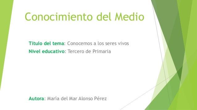 Conocimiento del Medio Título del tema: Conocemos a los seres vivos Nivel educativo: Tercero de Primaria Autora: María del...