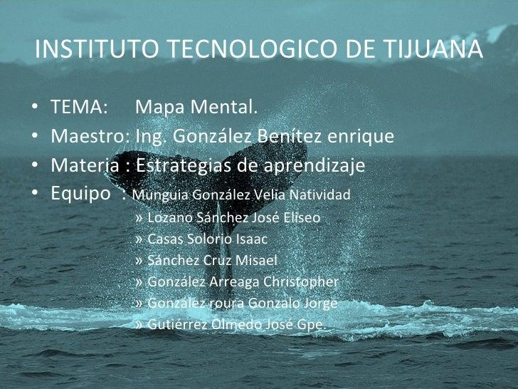 INSTITUTO TECNOLOGICO DE TIJUANA <ul><li>TEMA:  Mapa Mental. </li></ul><ul><li>Maestro: Ing. González Benítez enrique </li...