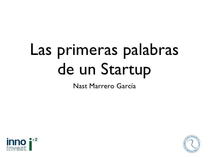Las primeras palabras de un Startup <ul><li>Nast Marrero García </li></ul>