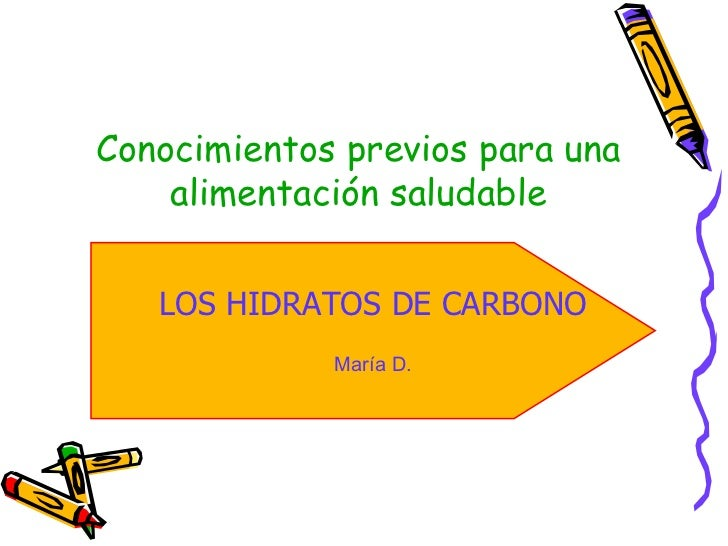 Conocimientos previos para una alimentación saludable LOS HIDRATOS DE CARBONO María D.