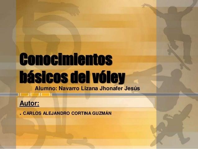 Conocimientos básicos del vóleyAlumno: Navarro Lizana Jhonafer Jesús Autor: . CARLOS ALEJANDRO CORTINA GUZMÁN