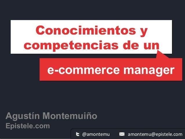 e-commerce manager Agustín Montemuiño Epistele.com Conocimientos y competencias de un amontemu@epistele.com@amontemu