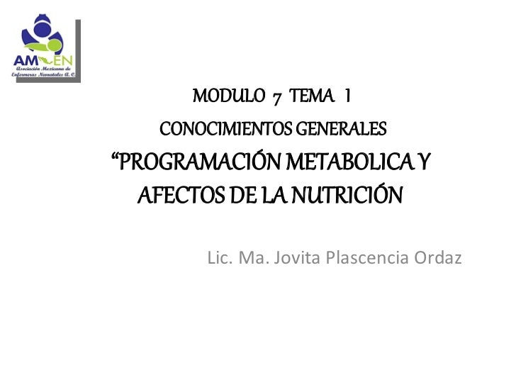 """MODULO 7 TEMA I   CONOCIMIENTOS GENERALES""""PROGRAMACIÓN METABOLICA Y   AFECTOS DE LA NUTRICIÓN       Lic. Ma. Jovita Plasce..."""