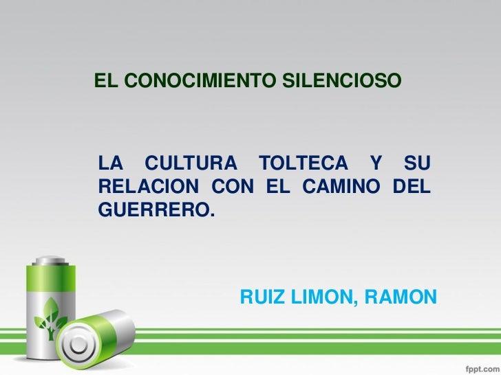 EL CONOCIMIENTO SILENCIOSOLA CULTURA TOLTECA Y SURELACION CON EL CAMINO DELGUERRERO.            RUIZ LIMON, RAMON