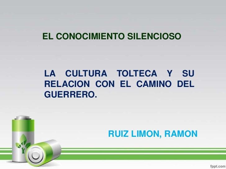 EL CONOCIMIENTO SILENCIOSO<br />LA CULTURA TOLTECA Y SU RELACION CON EL CAMINO DEL GUERRERO.<br />RUIZ LIMON, RAMON<br />