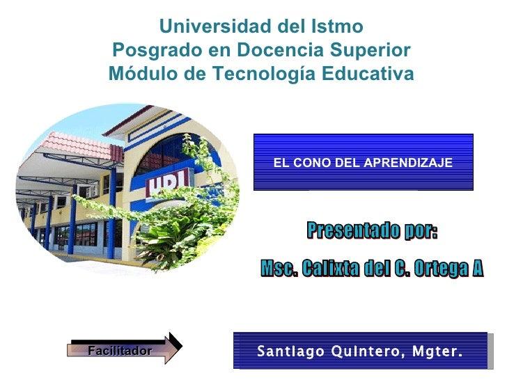 EL CONO DEL APRENDIZAJE Facilitador Santiago Quintero, Mgter. Presentado por: Msc. Calixta del C. Ortega A  Universidad de...