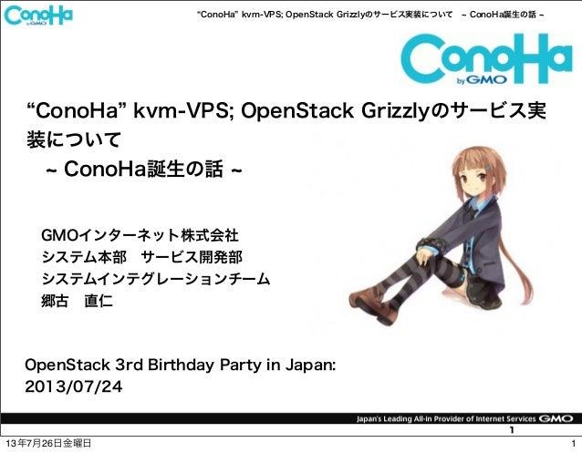 ConoHa kvm-VPS; OpenStack Grizzlyのサービス実装について ConoHa誕生の話 1 ConoHa kvm-VPS; OpenStack Grizzlyのサービス実 装について ConoHa誕生の話 OpenSta...