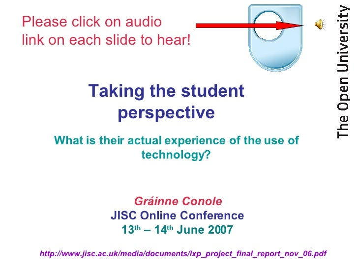 Taking the student perspective What is their actual experience of the use of technology? Gráinne Conole JISC Online Confer...
