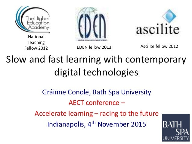 Slow and fast learning with contemporary digital technologies Gráinne Conole, Bath Spa University AECT conference – Accele...