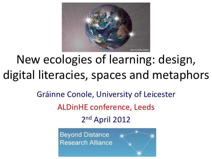New ecologies of learning: design,digital literacies, spaces and metaphors      Gráinne Conole, University of Leicester   ...