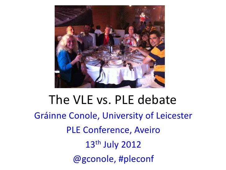 The VLE vs. PLE debateGráinne Conole, University of Leicester       PLE Conference, Aveiro           13th July 2012       ...