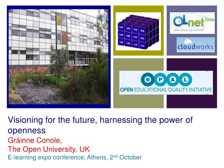 Visioning for the future, harnessing the power of openness Gráinne Conole, The Open University, UK E-learning expo confere...