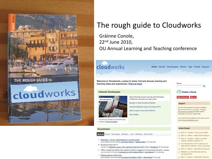 The rough guide to Cloudworks<br />Gráinne Conole, <br />22nd June 2010, <br />OU Annual Learning and Teaching conference<...