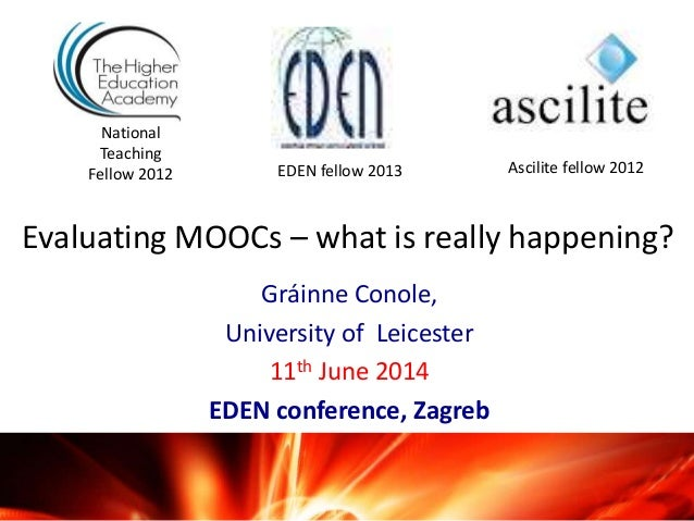 Evaluating MOOCs – what is really happening? Gráinne Conole, University of Leicester 11th June 2014 EDEN conference, Zagre...