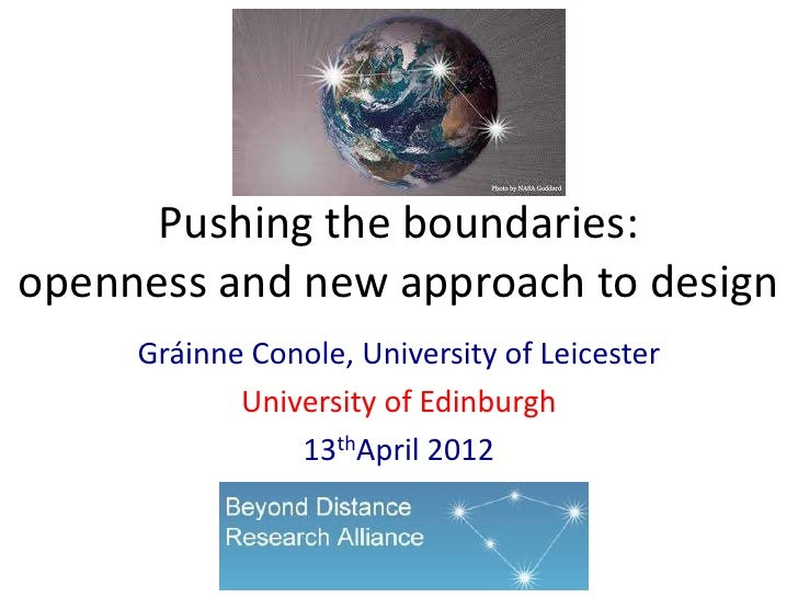 Pushing the boundaries:openness and new approach to design     Gráinne Conole, University of Leicester            Universi...