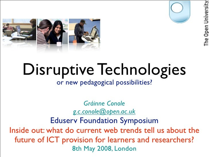Disruptive Technologies              or new pedagogical possibilities?                         Gráinne Conole             ...