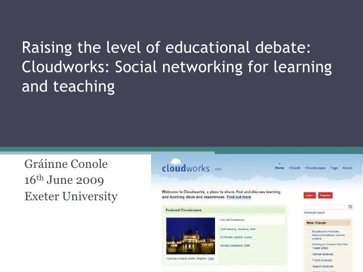 Raising the level of educational debate: Cloudworks: Social networking for learning and teaching    Gráinne Conole 16th Ju...