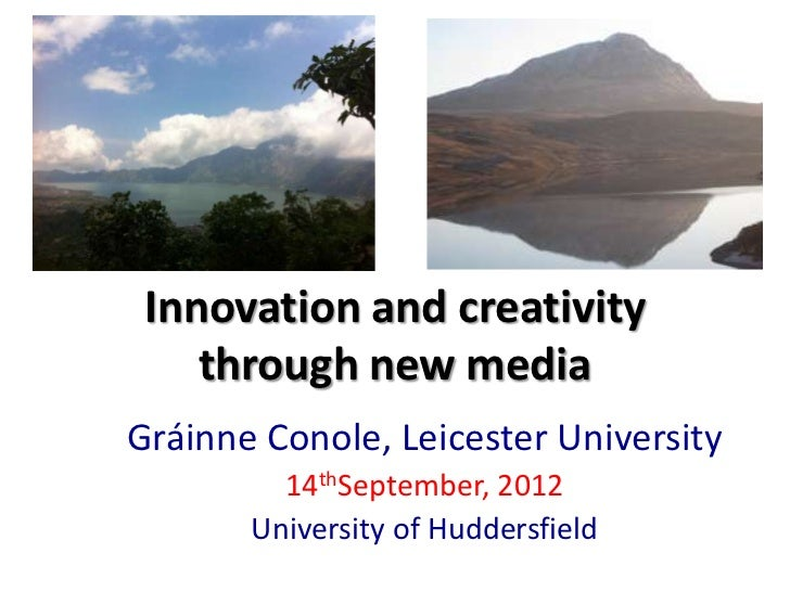 Innovation and creativity    through new mediaGráinne Conole, Leicester University         14thSeptember, 2012       Unive...