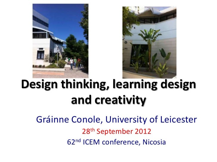 Design thinking, learning design         and creativity  Gráinne Conole, University of Leicester              28th Septemb...