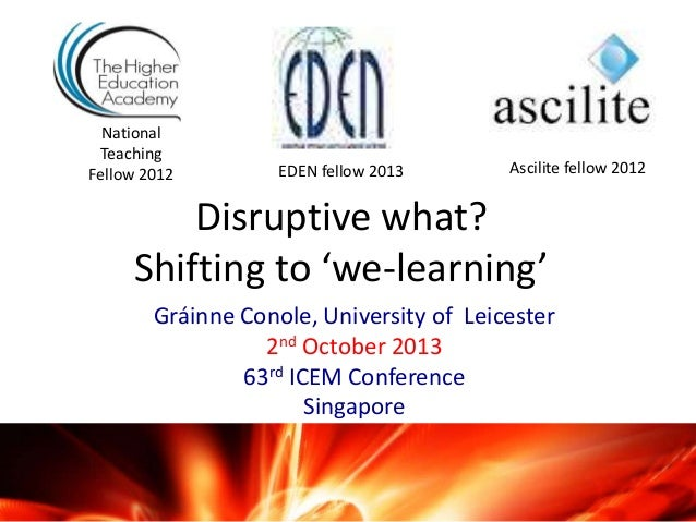 Disruptive what? Shifting to 'we-learning' Gráinne Conole, University of Leicester 2nd October 2013 63rd ICEM Conference S...
