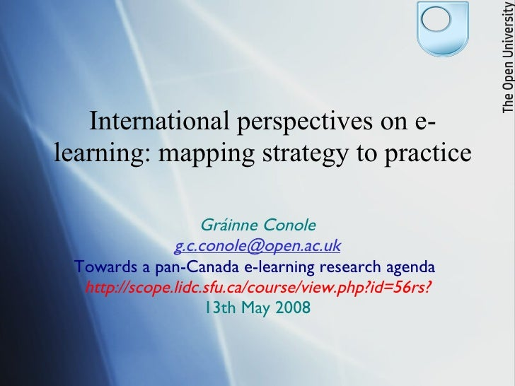 International perspectives on e-learning: mapping strategy to practice Gráinne Conole [email_address] Towards a pan-Canada...