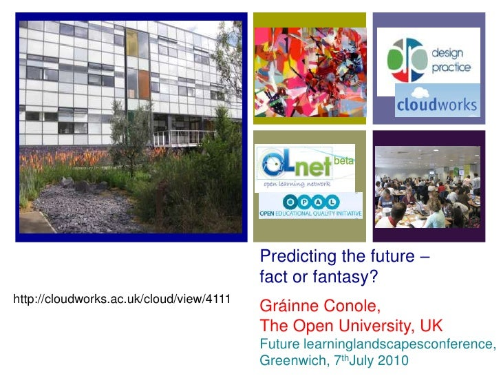 Predicting the future – fact or fantasy?<br />http://cloudworks.ac.uk/cloud/view/4111<br />Gráinne Conole,<br />The Open U...