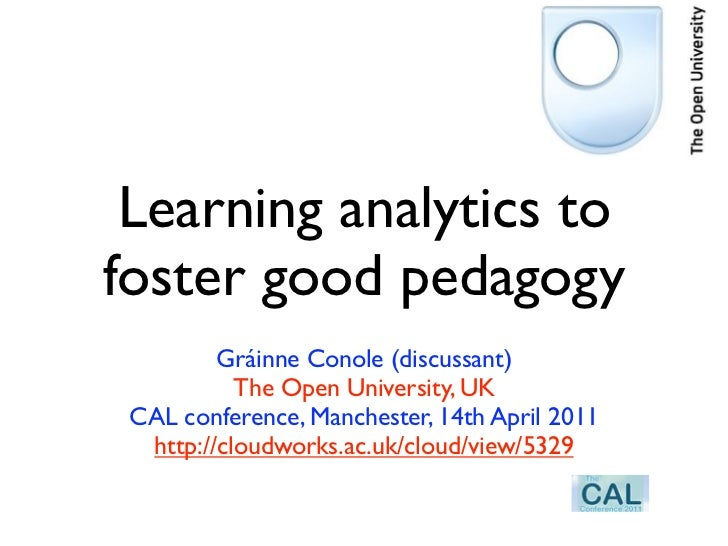 Learning analytics tofoster good pedagogy         Gráinne Conole (discussant)           The Open University, UK CAL confer...