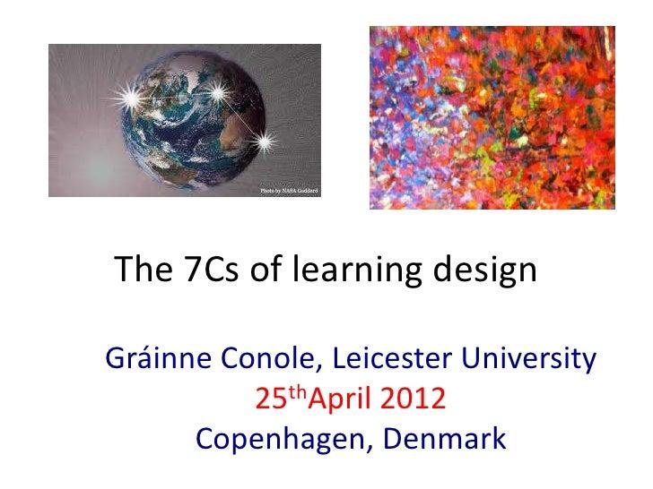 The 7Cs of learning designGráinne Conole, Leicester University          25thApril 2012      Copenhagen, Denmark