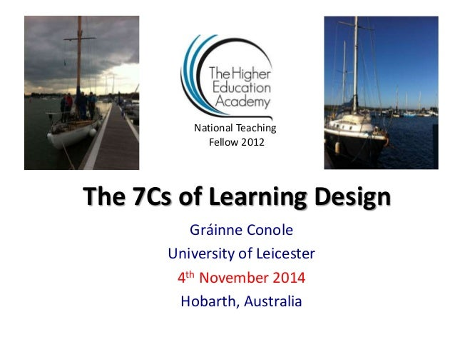 The 7Cs of Learning Design Gráinne Conole University of Leicester 4th November 2014 Hobarth, Australia National Teaching F...
