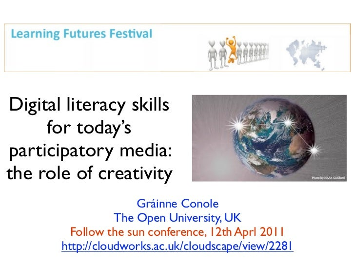 Digital literacy skills     for today'sparticipatory media:the role of creativity                      Gráinne Conole     ...