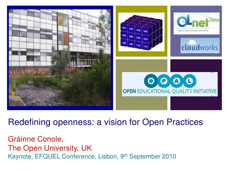 Redefining openness: a vision for Open Practices<br />Gráinne Conole,<br />The Open University, UK<br />Keynote, EFQUEL Co...