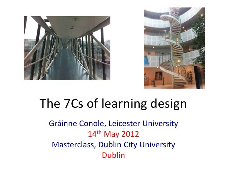 The 7Cs of learning design Gráinne Conole, Leicester University           14th May 2012  Masterclass, Dublin City Universi...