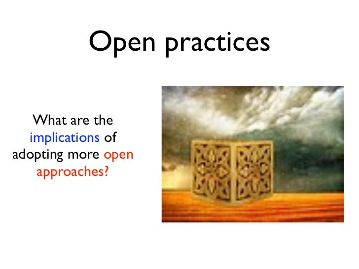 Open practices   What are the  implications ofadopting more open   approaches?