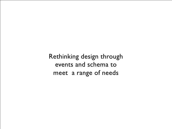 Rethinking design through   events and schema to  meet a range of needs