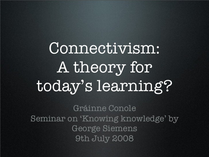 Connectivism:     A theory for  today's learning?          Gráinne Conole Seminar on 'Knowing knowledge' by          Georg...