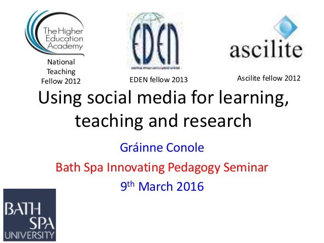 Using social media for learning, teaching and research Gráinne Conole Bath Spa Innovating Pedagogy Seminar 9th March 2016 ...