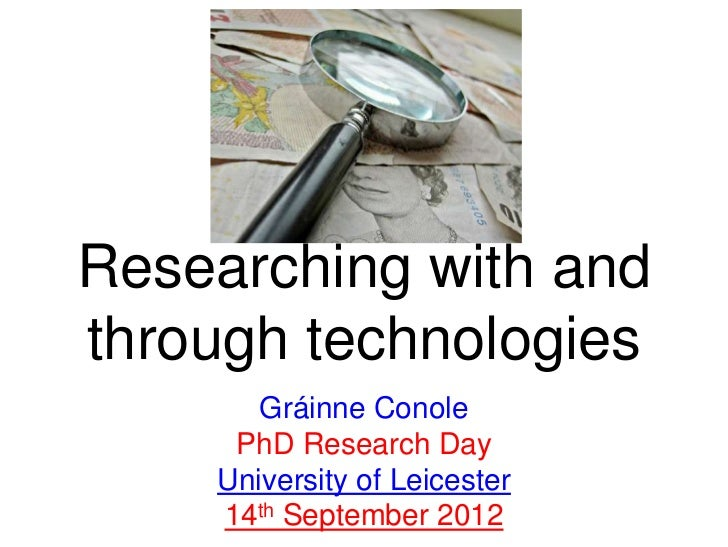 Researching with andthrough technologies       Gráinne Conole     PhD Research Day    University of Leicester    14th Sept...