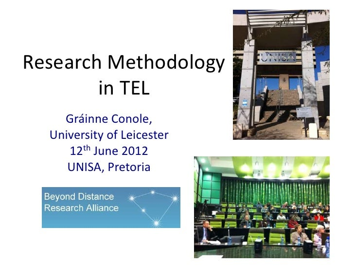 Research Methodology        in TEL    Gráinne Conole,  University of Leicester     12th June 2012     UNISA, Pretoria